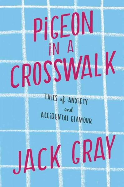 Pigeon in a Crosswalk: Tales of Anxiety and Accidental Glamour (Hardcover)
