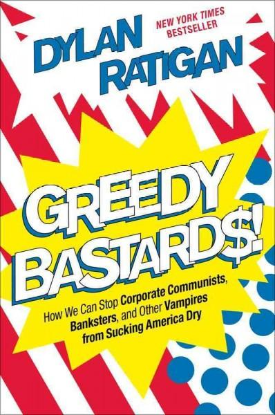 Greedy Bastards: How We Can Stop Corporate Communists, Banksters, and Other Vampires from Sucking America Dry (Hardcover)