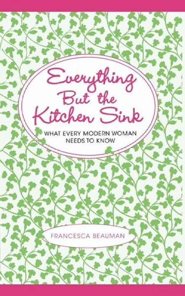Everything but the Kitchen Sink: What Every Modern Woman Needs to Know (Paperback)