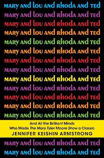 Mary and Lou and Rhoda and Ted: And All the Brilliant Minds Who Made the Mary Tyler Moore Show a Classic (Hardcover)