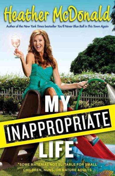 My Inappropriate Life: Some Material Not Suitable for Small Children, Nuns, or Mature Adults (Hardcover)