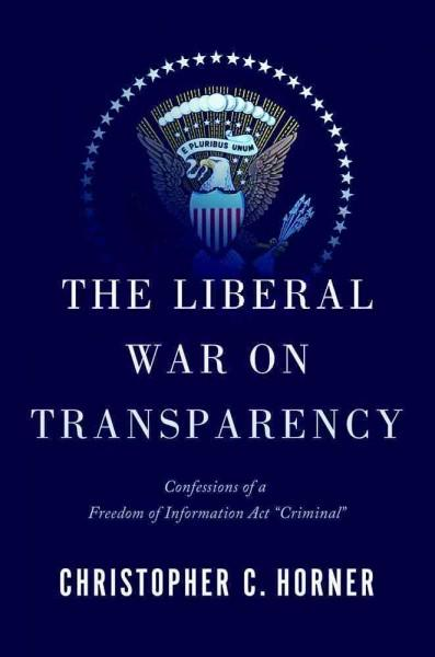 "The Liberal War on Transparency: Confessions of a Freedom of Information ""Criminal"" (Hardcover)"