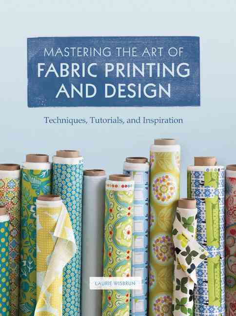 Mastering the Art of Fabric Printing and Design: Techniques, Tutorials, and Inspiration (Hardcover)