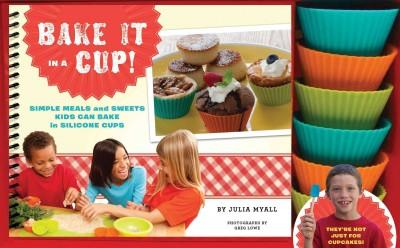 Bake It in a Cup!: Simple Meals and Sweets Kids Can Bake in Silicone Cups (Hardcover)