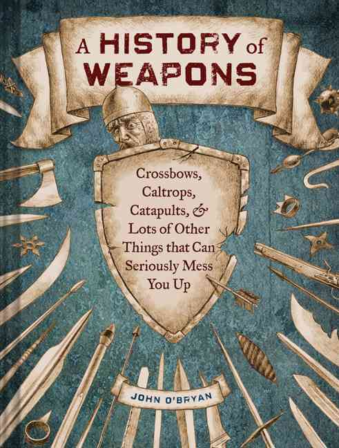 A History of Weapons: Crossbows, Caltrops, Catapults & Lots of Other Things That Can Seriously Mess You Up (Hardcover)