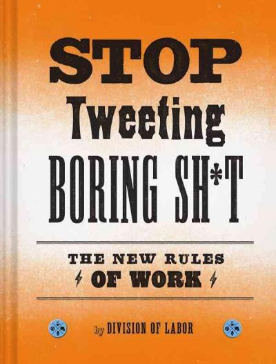 Stop Tweeting Boring Sh*t: The New Rules of Work (Hardcover)