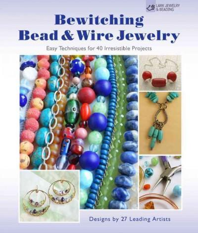 Bewitching Bead & Wire Jewelry: Easy Techniques for 40 Irresistible Projects: Designs by 27 Leading Artists (Paperback)