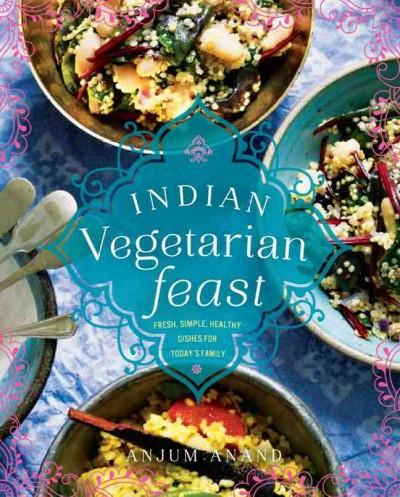 Indian Vegetarian Feast: Fresh, Simple, Healthy Dishes for Today's Family (Hardcover)