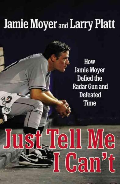 Just Tell Me I Can't: How Jamie Moyer Defied the Radar Gun and Defeated Time (Hardcover)