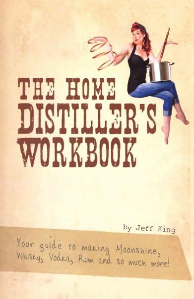 The Home Distiller's Workbook: Your Guide to Making Moonshine, Whisky, Vodka, R (Paperback)
