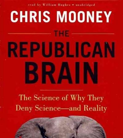 The Republican Brain: The Science of Why They Deny Science - and Reality (CD-Audio)