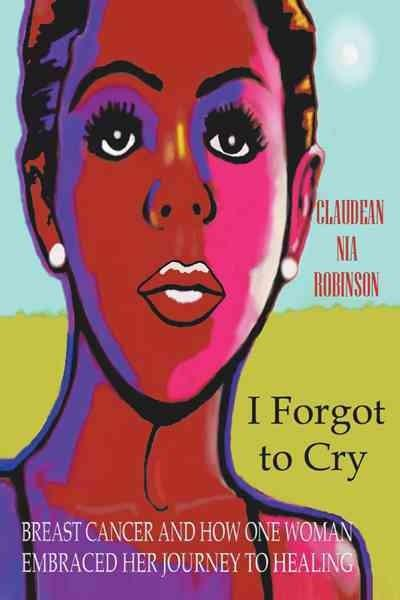I Forgot to Cry: Breast Cancer and How One Woman Embraced Her Journey to Healing (Paperback)