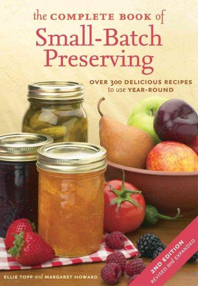 The Complete Book of Small-batch Preserving: Over 300 Delicious Recipes to Use Year-round (Paperback)
