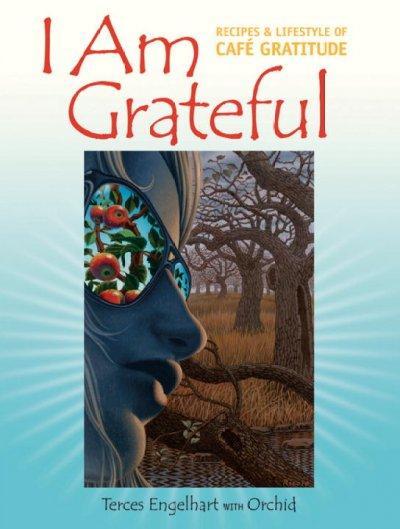 I Am Grateful: Recipes & Lifestyle of Cafe Gratitude (Paperback)
