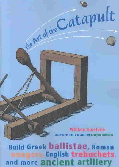 The Art of the Catapult: Build Greek Ballistae, Roman Onagers, English Trebuchets, and More Ancient Artillery (Paperback)