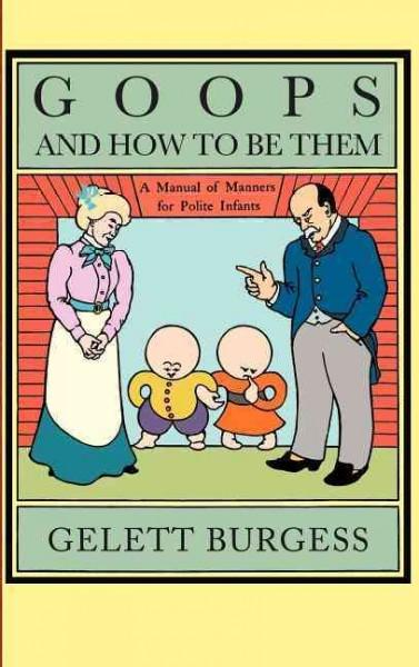 Goops and How to Be Them: A Manual of Manners for Polite Infants Inculcating Many Juvenile Virtues By Both Precep... (Hardcover)