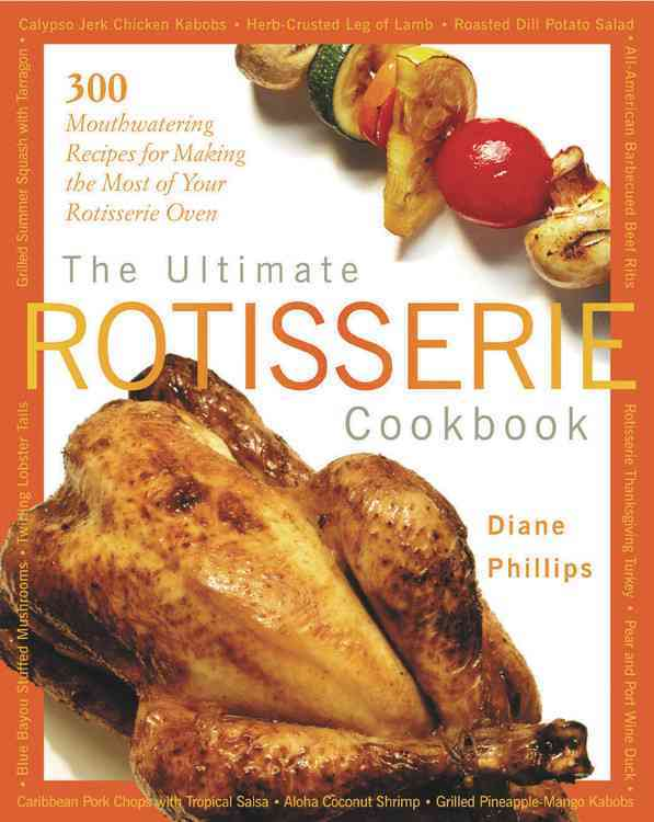 The Ultimate Rotisserie Cookbook: 300 Mouthwatering Recipes for Making the Most of Your Rotisserie Oven (Paperback)