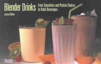 Blender Drinks of Every Kind: From Smoothies and Protein Shakes to Adult Beverages (Paperback)