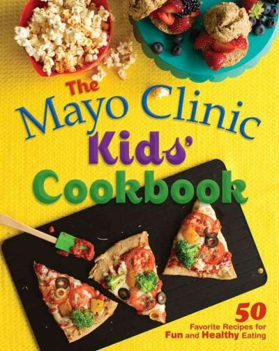 The Mayo Clinic Kids' Cookbook: 50 Favorite Recipes for Fun and Healthy Eating (Hardcover)