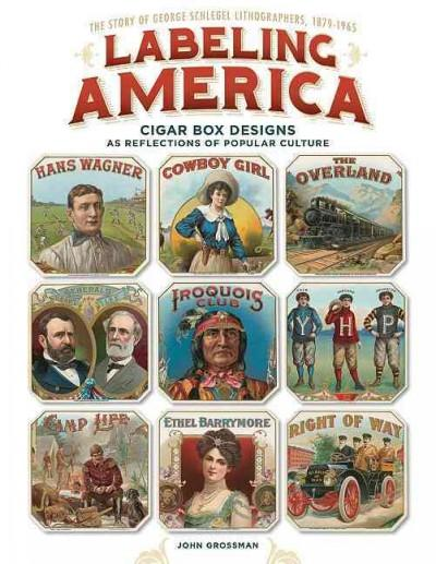 Labeling America: The Story of George Schlegel Lithographers, 1879-1971; Popular Culture on Cigar Box Labels (Hardcover)