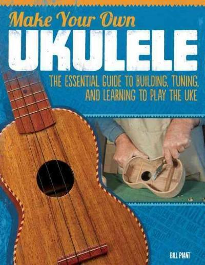Make Your Own Ukulele: The Essential Guide to Building, Tuning, and Learning to Play the Uke (Paperback)
