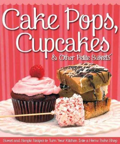Cake Pops, Cupcakes & Other Petite Sweets: Sweet and Simple Recipes to Turn Your Kitchen into a Home Bake Shop (Paperback)