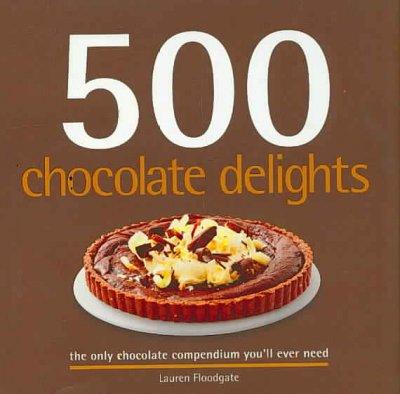 500 Chocolate Delights: The Only Chocolate Compendium You'll Ever Need (Hardcover)