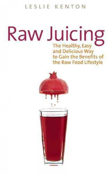 Raw Juicing: The Healthy, Easy and Delicious Way to Gain the Benefits of the Raw Food Lifestyle (Paperback)