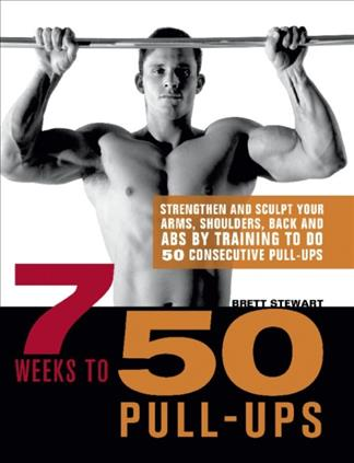 7 Weeks to 50 Pull-Ups: Strengthen and Sculpt Your Arms, Shoulders, Back, and ABs by Training to Do 50 Consecutiv... (Paperback)