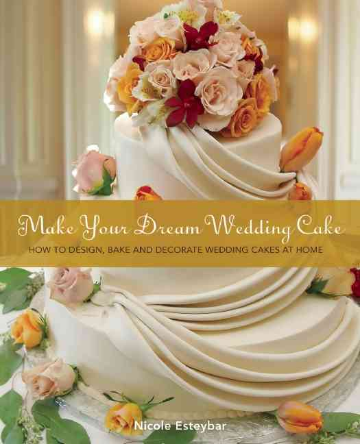 Make Your Dream Wedding Cake: How to Design, Bake, and Decorate Wedding Cakes at Home (Paperback)