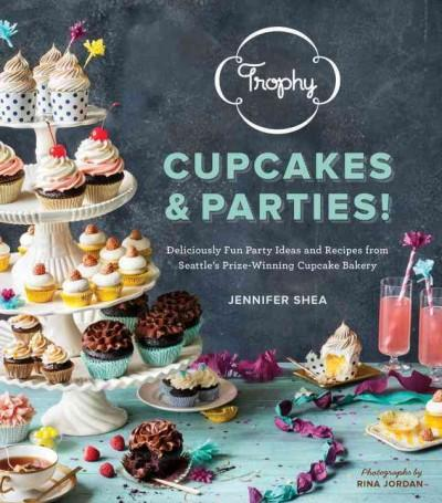 Trophy Cupcakes and Parties!: Deliciously Fun Party Ideas and Recipes from Seattle's Prize-Winning Cupcake Bakery (Hardcover)