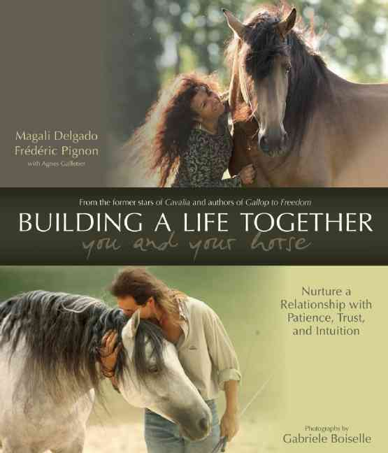 Building a Life Together - You and Your Horse: Nurture a Relationship With Patience, Trust, and Intuition (Hardcover)