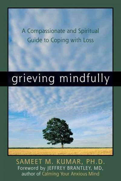 Grieving Mindfully: A Compassionate And Spiritual Guide To Coping With Loss (Paperback)