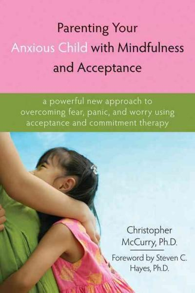 Parenting Your Anxious Child With Mindfulness and Acceptance: A Powerful New Approach to Overcoming Fear, Panic, ... (Paperback)