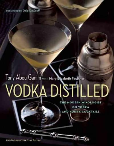 Vodka Distilled: The Modern Mixologist on Vodka and Vodka Cocktails (Hardcover)