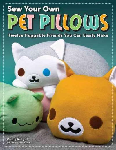 Sew Your Own Pet Pillows: Twelve Huggable Friends You Can Easily Make (Paperback)