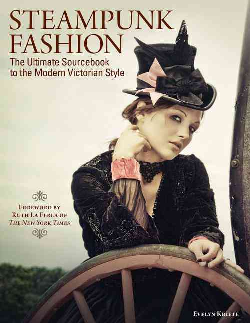 Steampunk Fashion: The Ultimate Sourcebook to the Modern Victorian Style (Foreward by Ruth La Ferla of the New Yo... (Paperback)