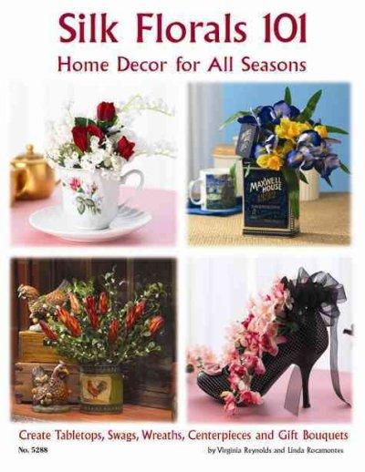 Silk Florals 101: Home Decor for All Seasons: Create Tabletops, Swags, Wreaths, Centerpieces and Gift Bouquets (Paperback)