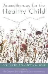 Aromatherapy for the Healthy Child: More Than 300 Natural, Non-Toxic, and Fragrant Essential Oil Blends (Paperback)