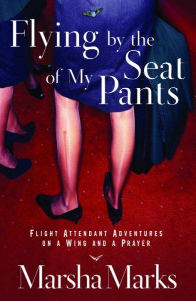 Flying By The Seat Of My Pants: Flight Attendant Adventures On A Wing And A Prayer (Paperback)