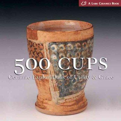 500 Cups: Ceramic Explorations Of Utility & Grace (Paperback)