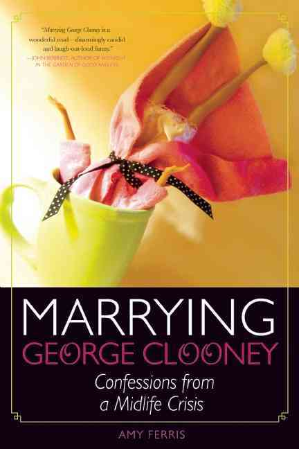 Marrying George Clooney: Confessions from a Midife Crisis (Paperback)