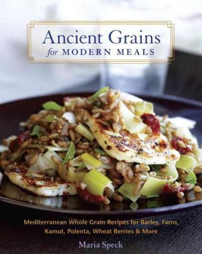 Ancient Grains for Modern Meals: Mediterranean Whole Grain Recipes for Barley, Farro, Kamut, Polenta, Wheat Berri... (Hardcover)