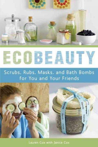 Ecobeauty: Scrubs, Rubs, Masks, Rinses, and Bath Bombs for You and Your Friends (Paperback)