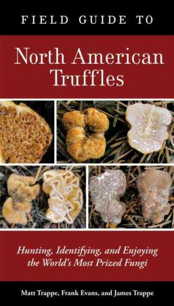Field Guide to North American Truffles: Hunting, Identifying, and Enjoying the World's Most Prized Fungi (Paperback)