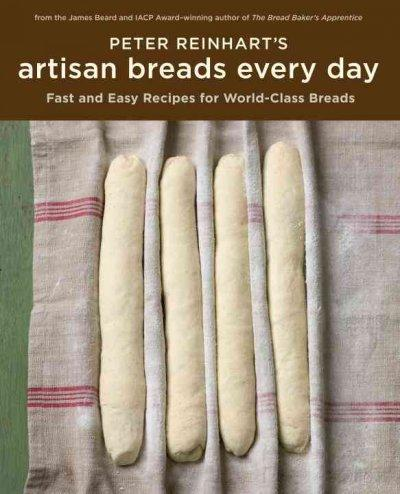 Peter Reinhart's Artisan Breads Every Day: Fast and Easy Recipes for World-class Breads (Hardcover) - Thumbnail 0