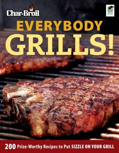 Char-Broil Everybody Grills!: 200 Prize-Worthy Recipes to Put Sizzle On Your Grill (Paperback)