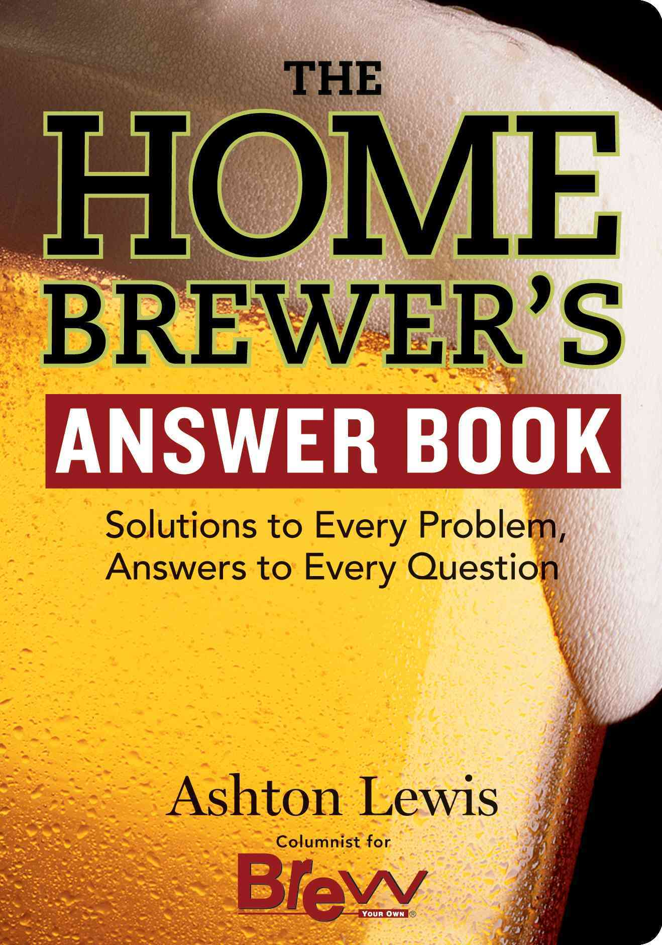 The Home Brewer's Answer Book: Solutions to Every Problem, Answers to Every Question (Paperback)
