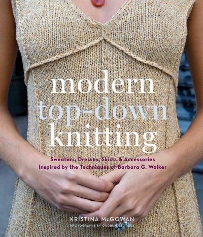 Modern Top-Down Knitting: Sweaters, Dresses, Skirts & Accessories Inspired by the Techniques of Barbara Walker (Hardcover)
