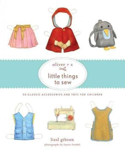 Oliver + S Little Things to Sew: 20 Classic Accessories and Toys for Children (Hardcover)